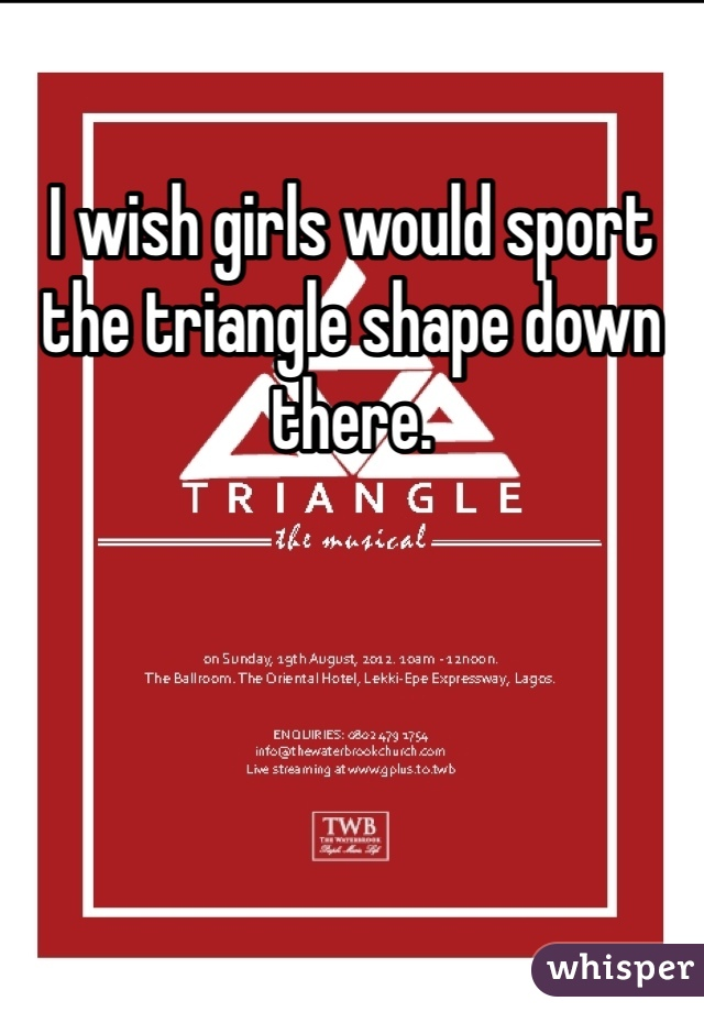 I wish girls would sport the triangle shape down there.