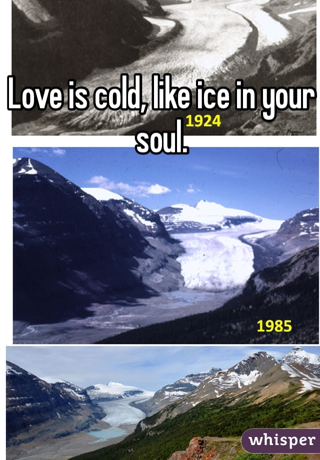 Love is cold, like ice in your soul.
