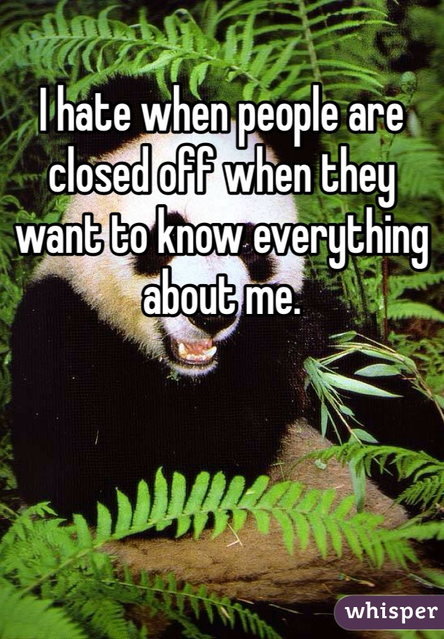 I hate when people are closed off when they want to know everything about me.
