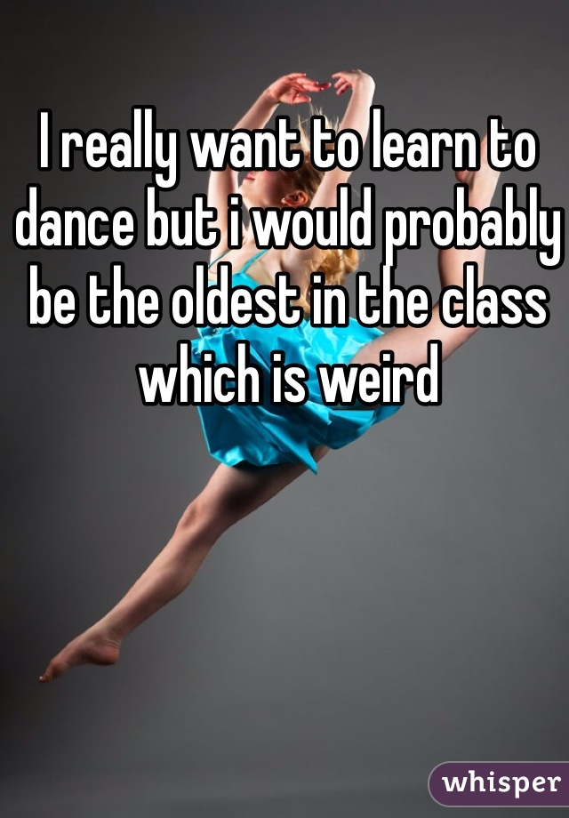 I really want to learn to dance but i would probably be the oldest in the class which is weird