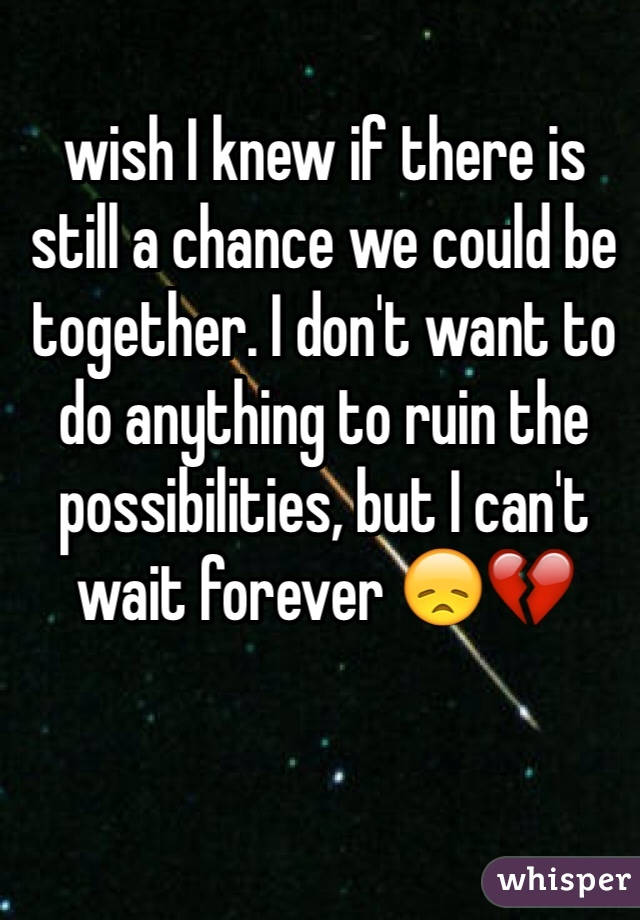wish I knew if there is still a chance we could be together. I don't want to do anything to ruin the possibilities, but I can't wait forever 😞💔