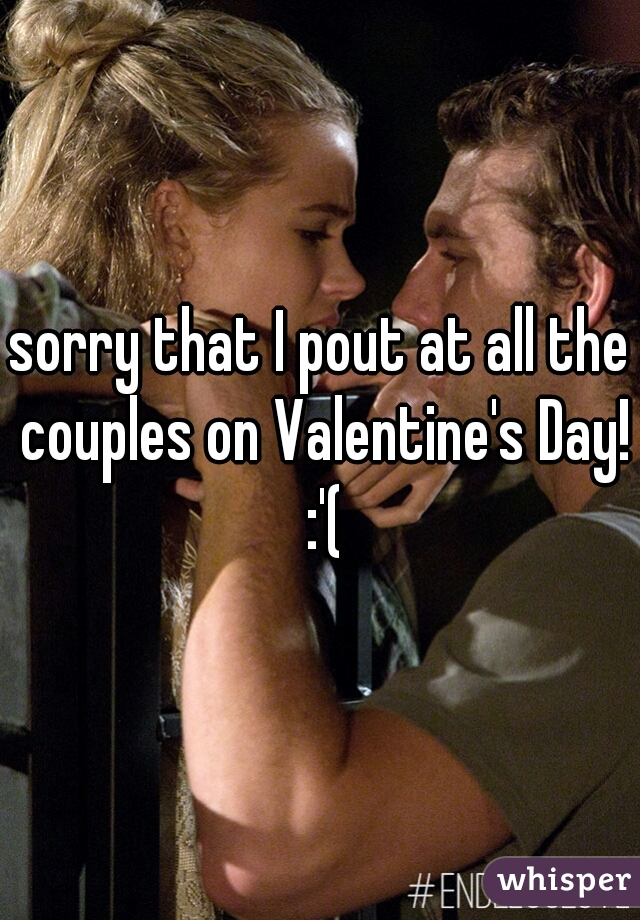 sorry that I pout at all the couples on Valentine's Day! :'(