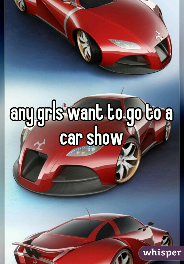 any grls want to go to a car show