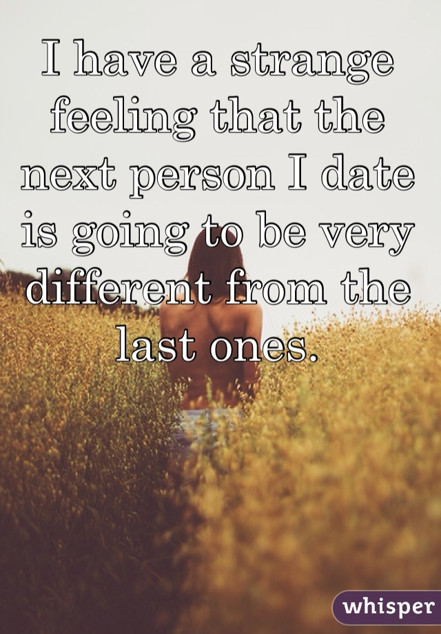 I have a strange feeling that the next person I date is going to be very different from the last ones.