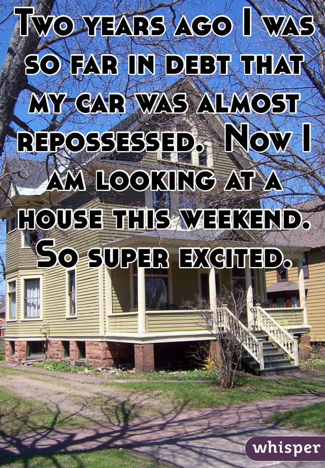 Two years ago I was so far in debt that my car was almost repossessed.  Now I am looking at a house this weekend.  So super excited.
