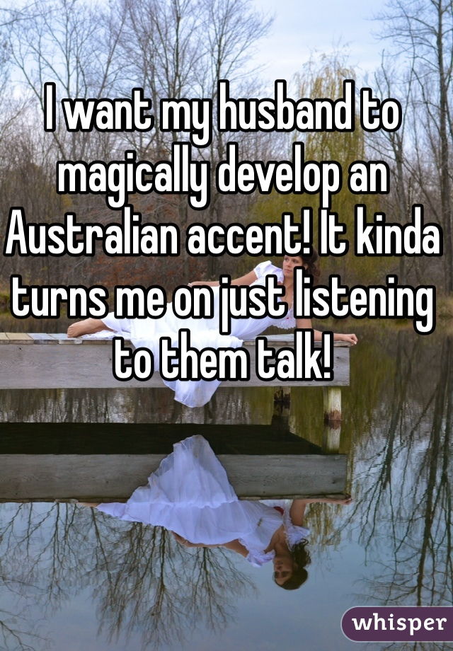 I want my husband to magically develop an Australian accent! It kinda turns me on just listening to them talk!