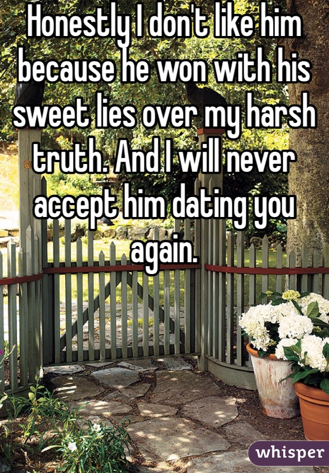 Honestly I don't like him because he won with his sweet lies over my harsh truth. And I will never accept him dating you again.