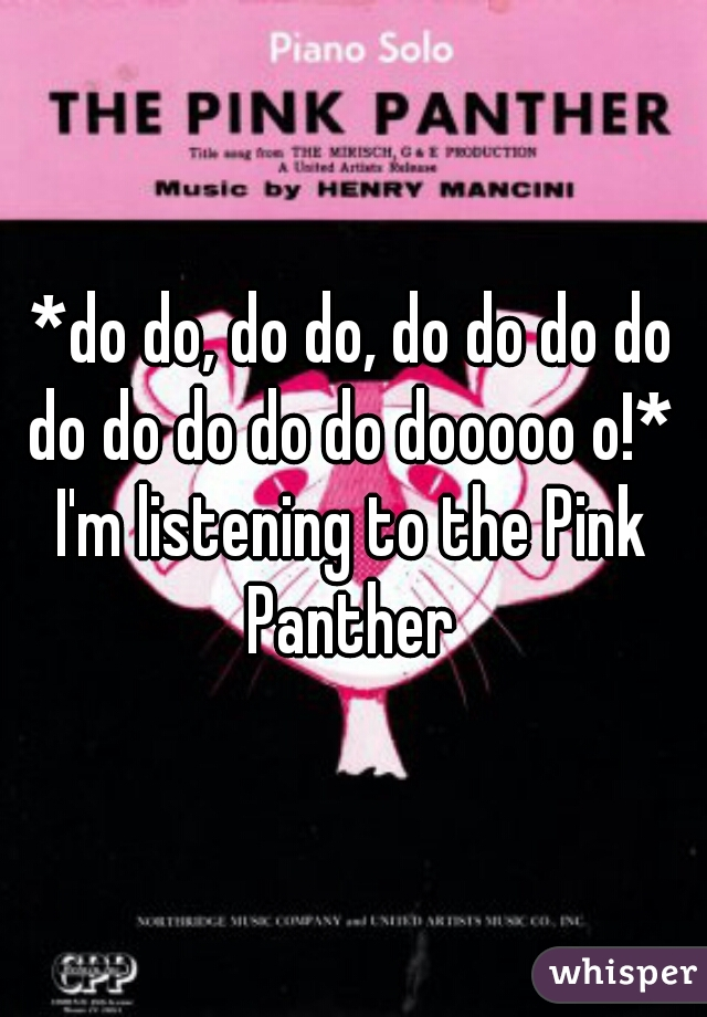*do do, do do, do do do do do do do do do dooooo o!*   I'm listening to the Pink Panther
