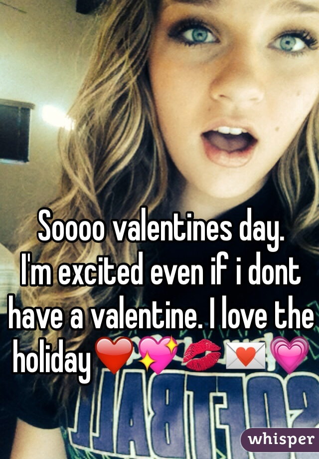 Soooo valentines day.  I'm excited even if i dont have a valentine. I love the holiday❤️💖💋💌💗