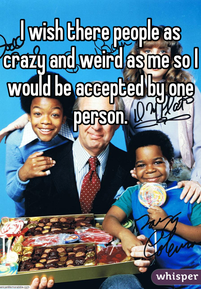 I wish there people as crazy and weird as me so I would be accepted by one person.