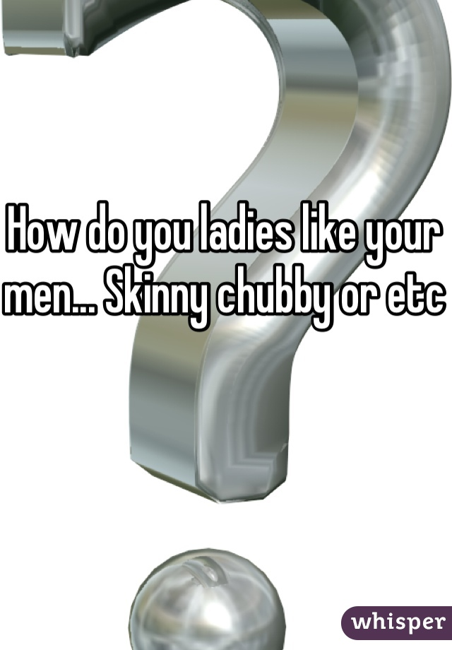 How do you ladies like your men... Skinny chubby or etc