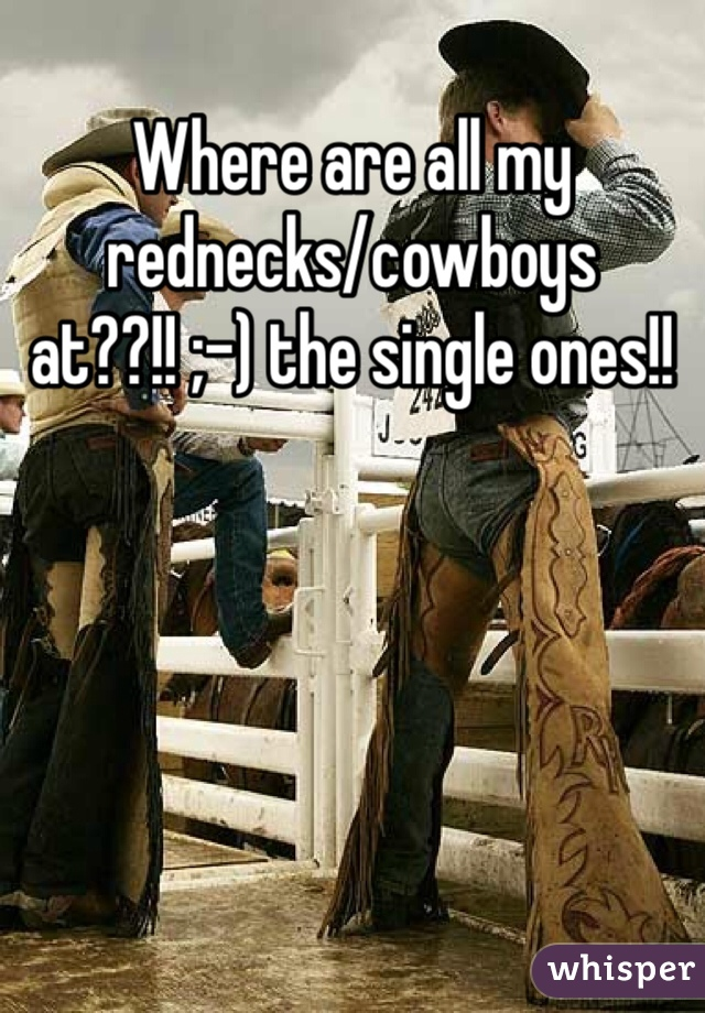 Where are all my rednecks/cowboys at??!! ;-) the single ones!!