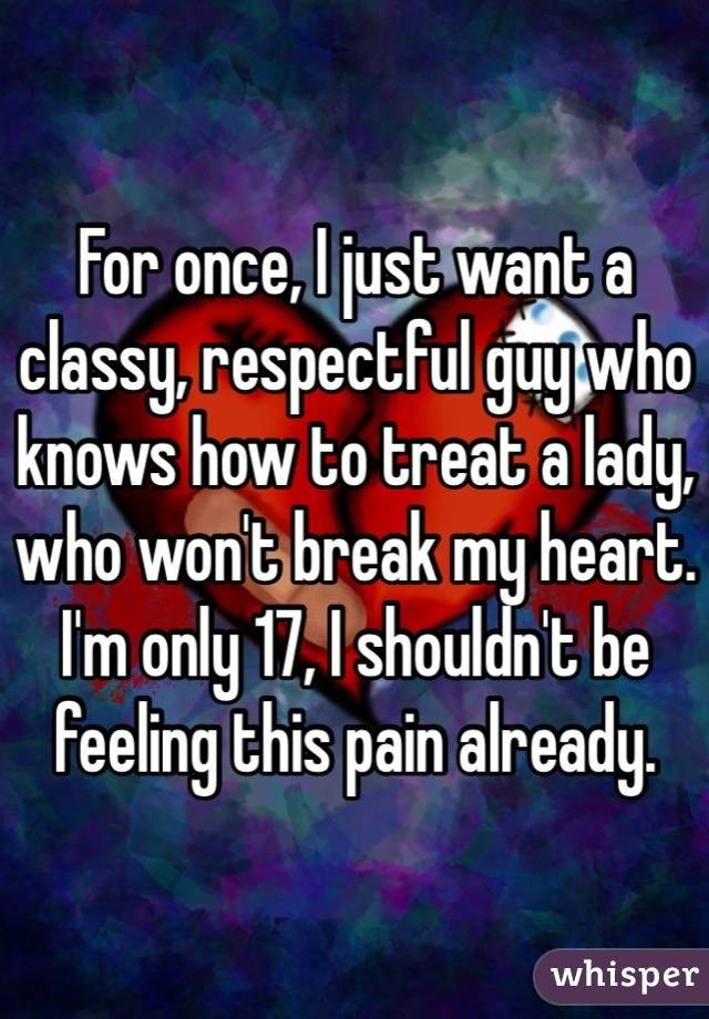 For once, I just want a classy, respectful guy who knows how to treat a lady, who won't break my heart. I'm only 17, I shouldn't be feeling this pain already.