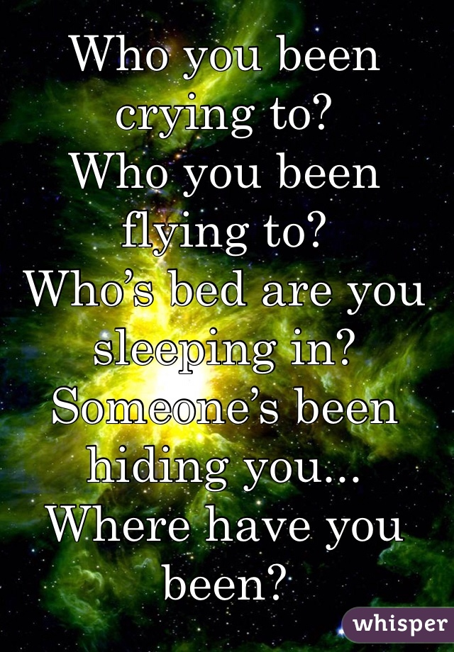 Who you been crying to? Who you been flying to? Who's bed are you sleeping in? Someone's been hiding you... Where have you been?