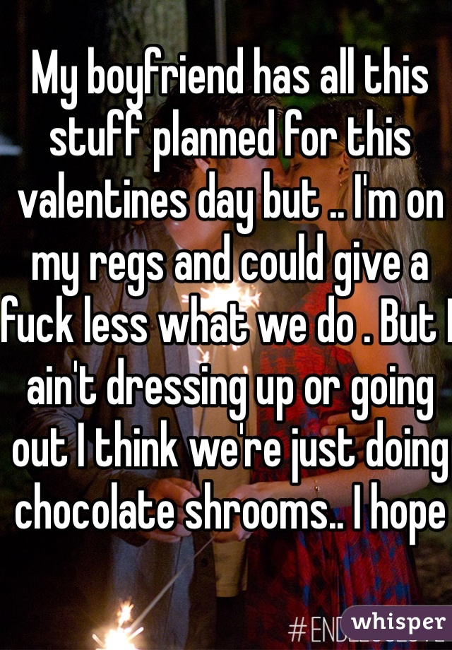 My boyfriend has all this stuff planned for this valentines day but .. I'm on my regs and could give a fuck less what we do . But I ain't dressing up or going out I think we're just doing chocolate shrooms.. I hope