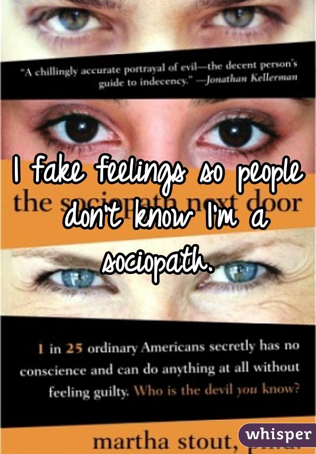 I fake feelings so people don't know I'm a sociopath.