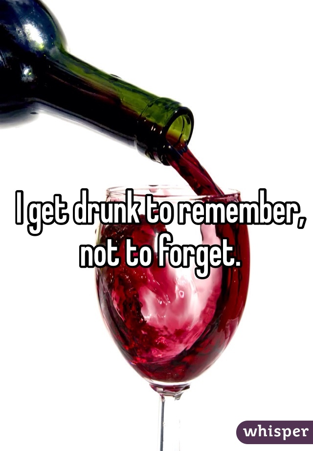 I get drunk to remember, not to forget.