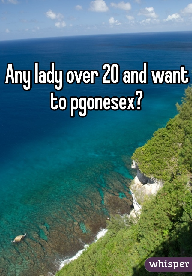 Any lady over 20 and want to pgonesex?