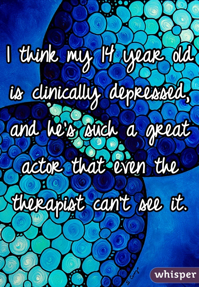 I think my 14 year old is clinically depressed, and he's such a great actor that even the therapist can't see it.