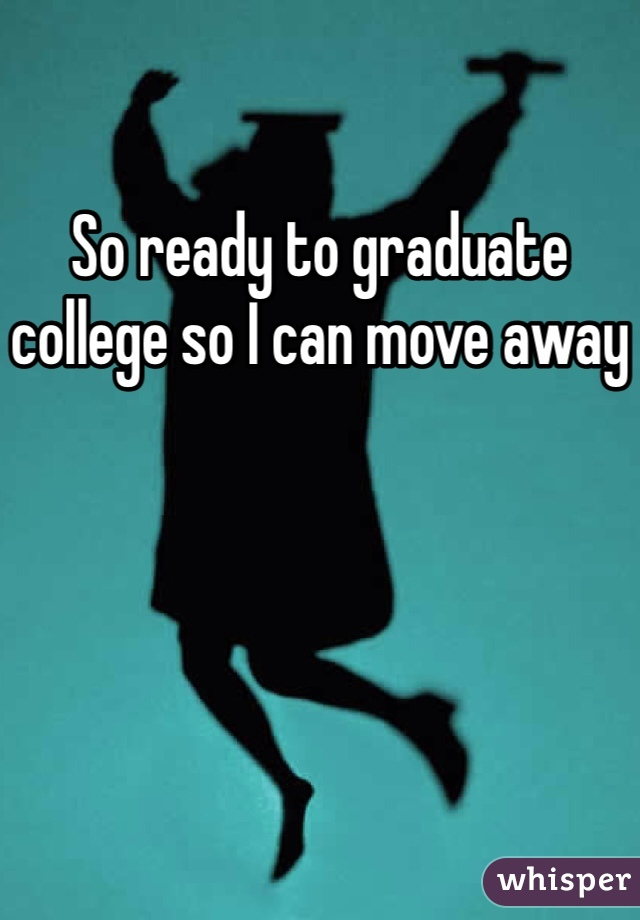 So ready to graduate college so I can move away