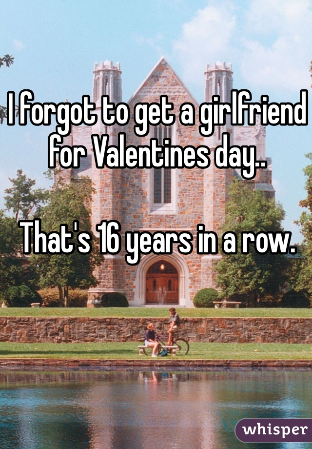 I forgot to get a girlfriend for Valentines day..  That's 16 years in a row.