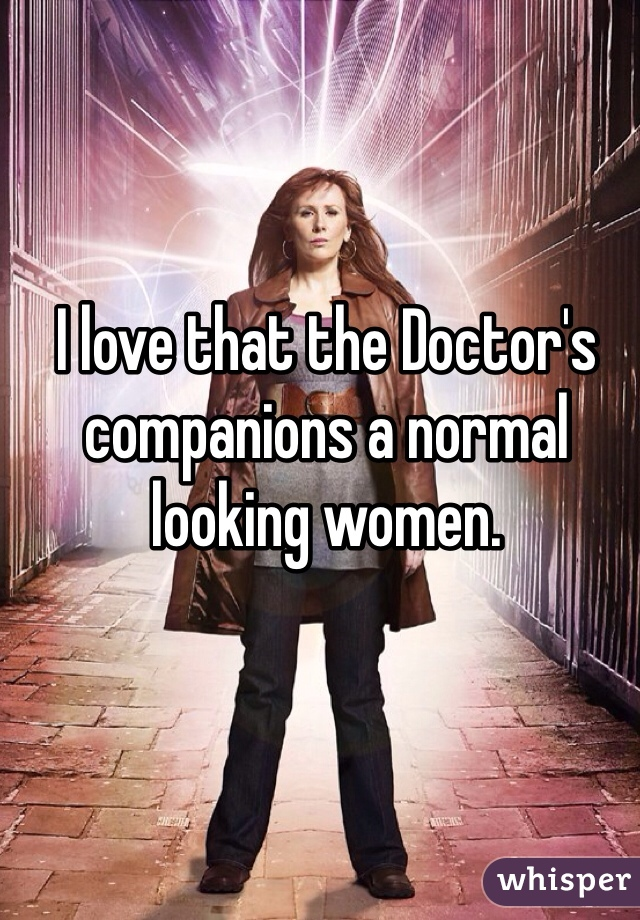 I love that the Doctor's companions a normal looking women.