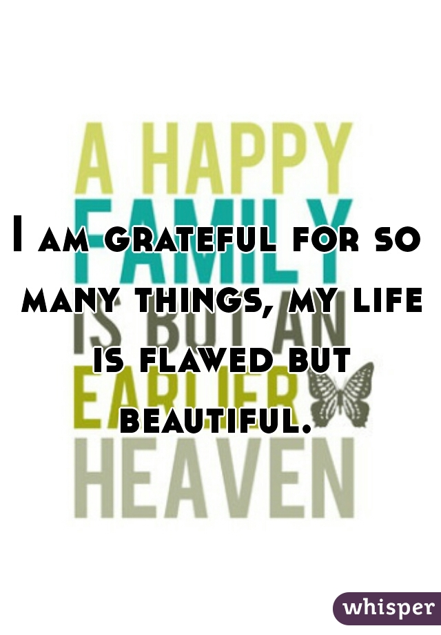 I am grateful for so many things, my life is flawed but beautiful.