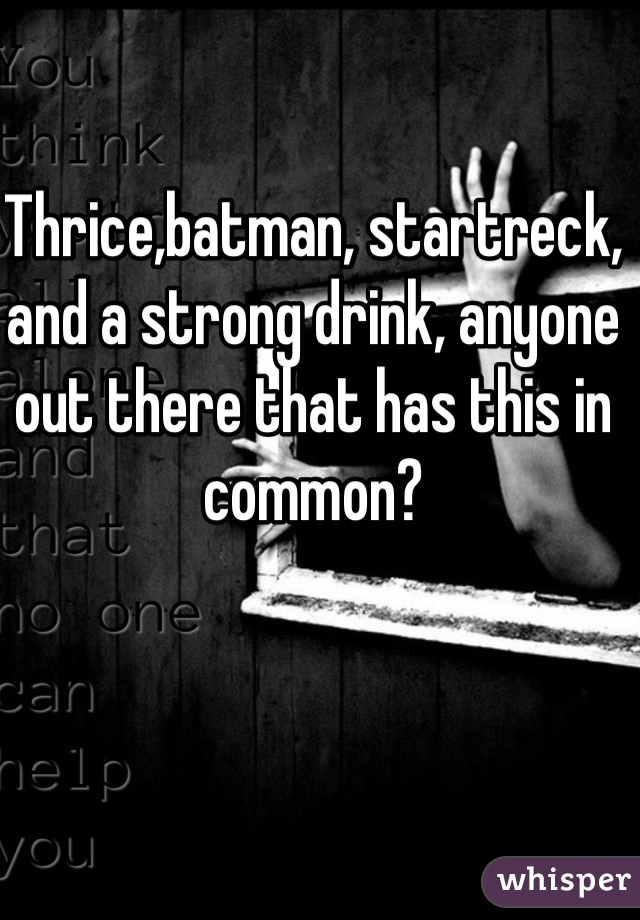 Thrice,batman, startreck, and a strong drink, anyone out there that has this in common?