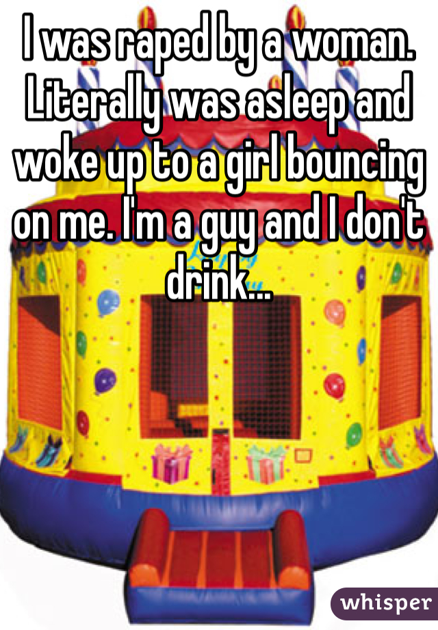 I was raped by a woman. Literally was asleep and woke up to a girl bouncing on me. I'm a guy and I don't drink...