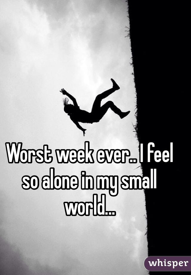 Worst week ever.. I feel so alone in my small world...