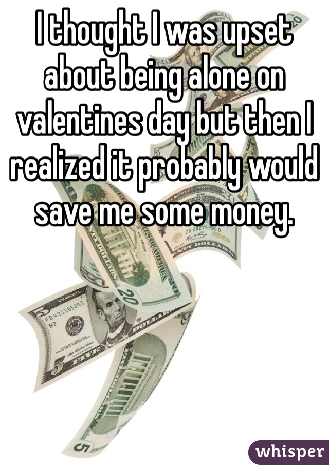 I thought I was upset about being alone on valentines day but then I realized it probably would save me some money.