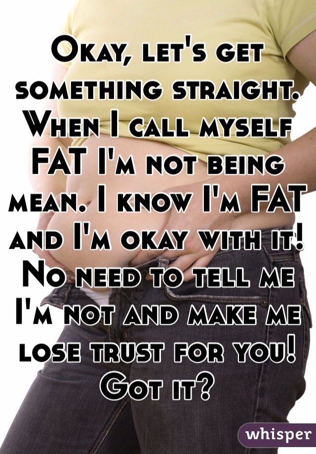 Okay, let's get something straight.  When I call myself FAT I'm not being mean. I know I'm FAT and I'm okay with it!  No need to tell me I'm not and make me lose trust for you! Got it?