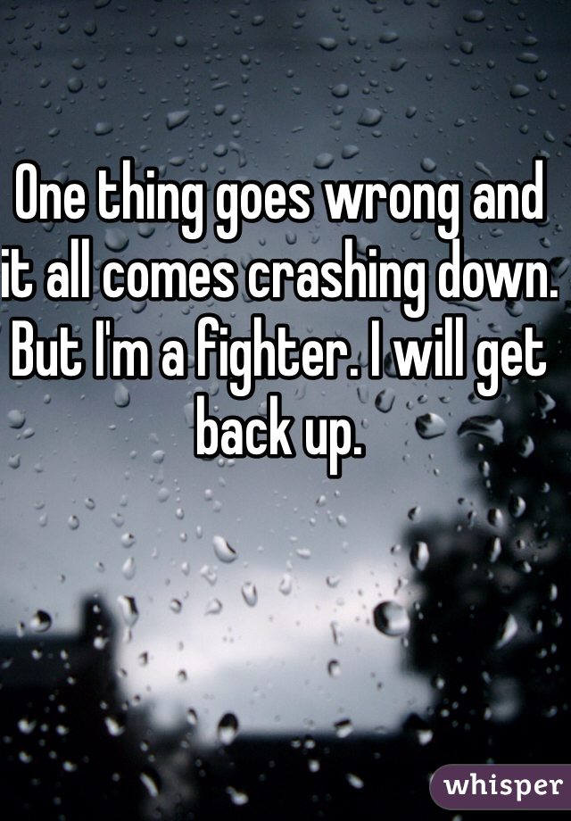 One thing goes wrong and it all comes crashing down. But I'm a fighter. I will get back up.