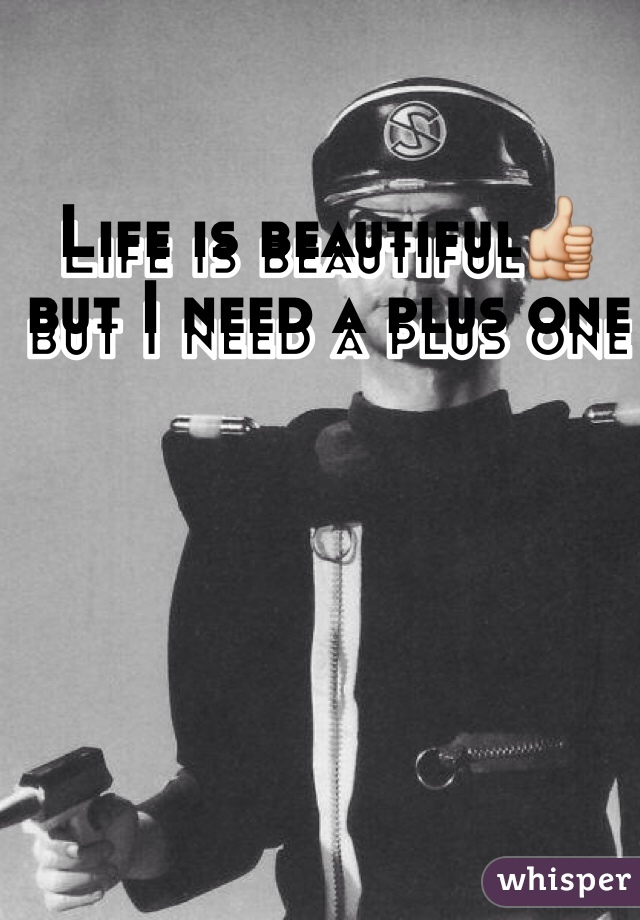 Life is beautiful👍but I need a plus one