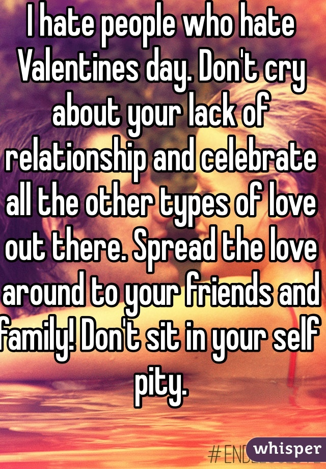 I hate people who hate Valentines day. Don't cry about your lack of relationship and celebrate all the other types of love out there. Spread the love around to your friends and family! Don't sit in your self pity.