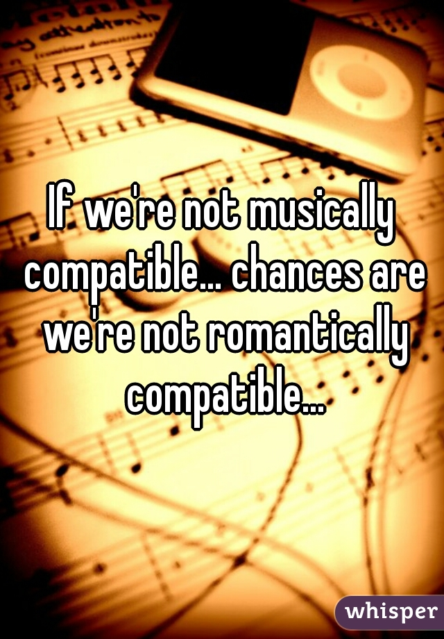 If we're not musically compatible... chances are we're not romantically compatible...
