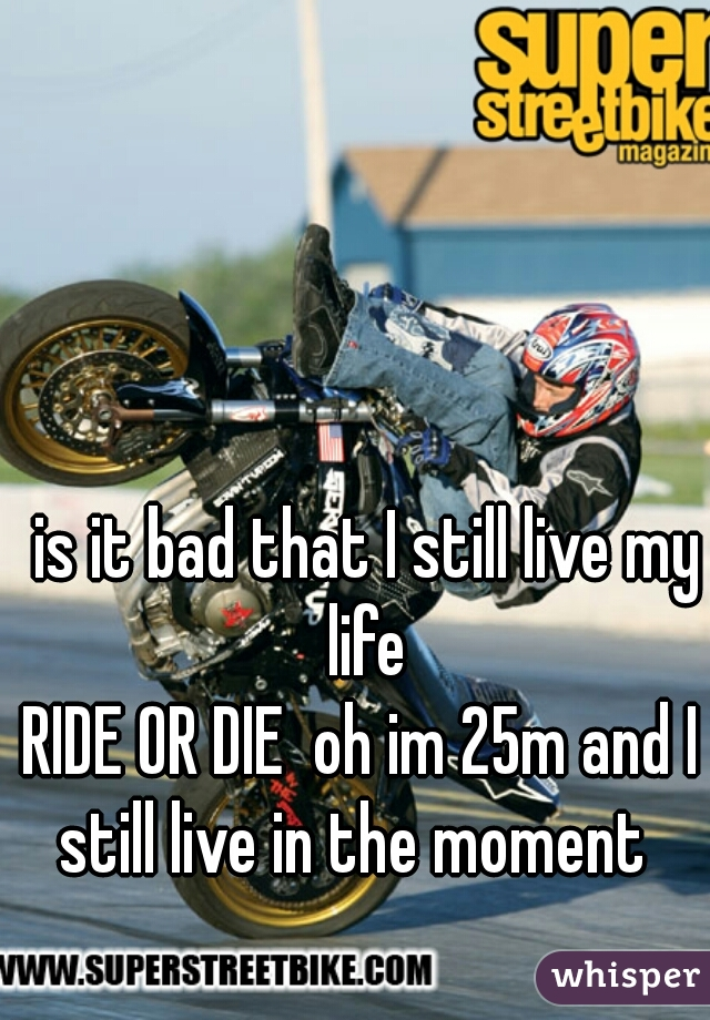 is it bad that I still live my life  RIDE OR DIE  oh im 25m and I  still live in the moment
