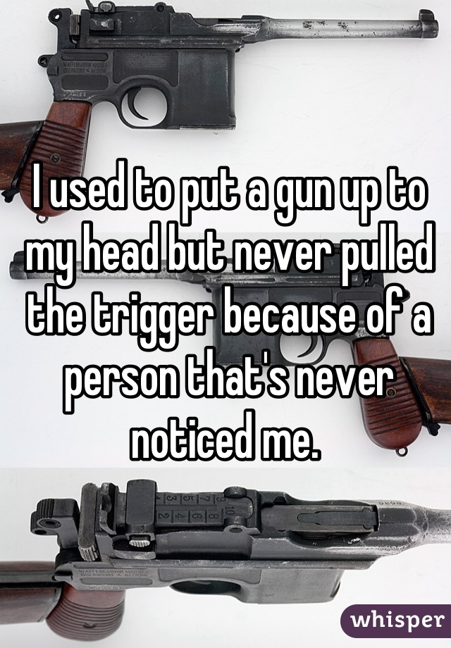 I used to put a gun up to my head but never pulled the trigger because of a person that's never noticed me.