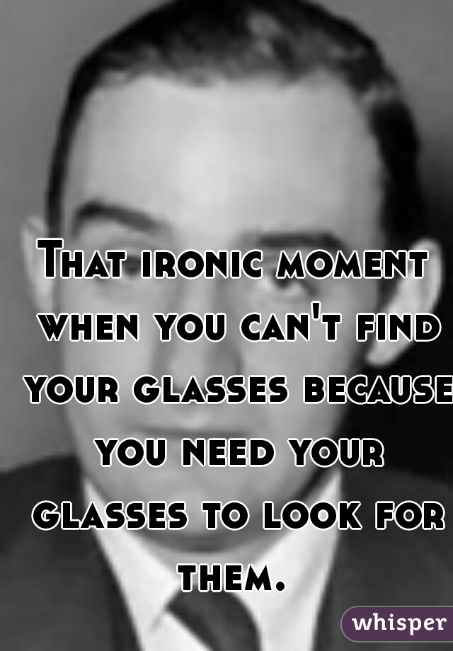 That ironic moment when you can't find your glasses because you need your glasses to look for them.