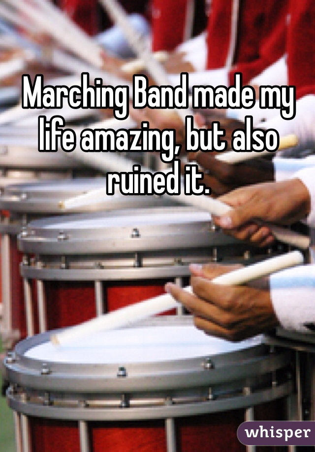 Marching Band made my life amazing, but also ruined it.