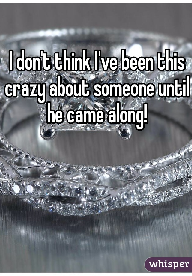 I don't think I've been this crazy about someone until he came along!