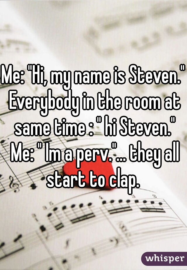 """Me: """"Hi, my name is Steven."""" Everybody in the room at same time : """" hi Steven."""" Me: """" Im a perv.""""... they all start to clap."""