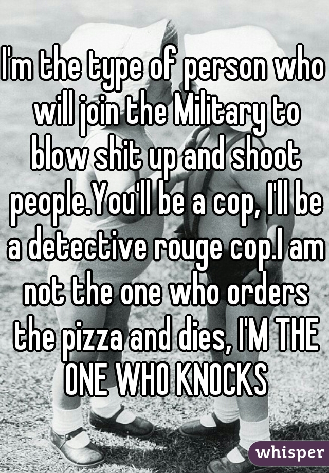 I'm the type of person who will join the Military to blow shit up and shoot people.You'll be a cop, I'll be a detective rouge cop.I am not the one who orders the pizza and dies, I'M THE ONE WHO KNOCKS
