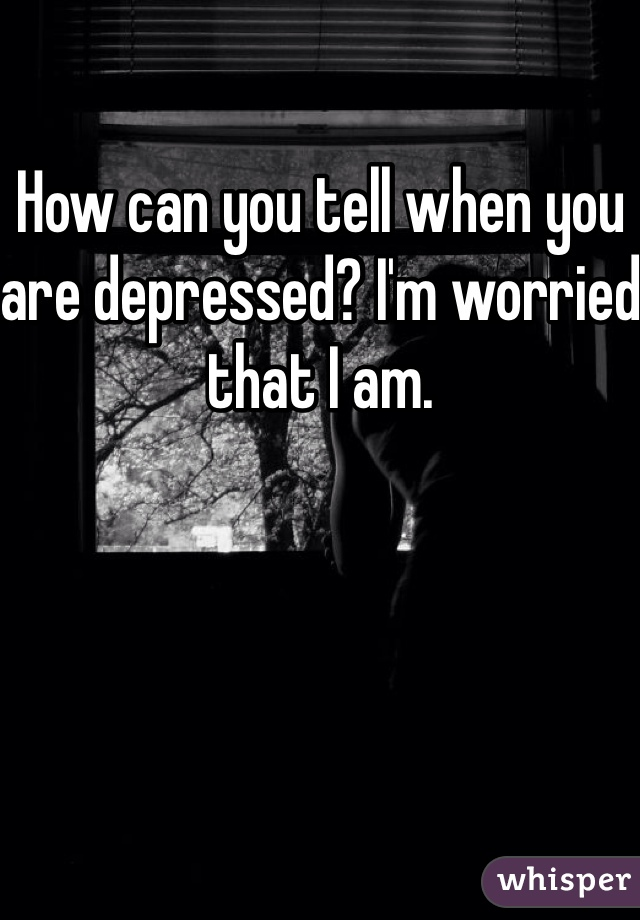 How can you tell when you are depressed? I'm worried that I am.