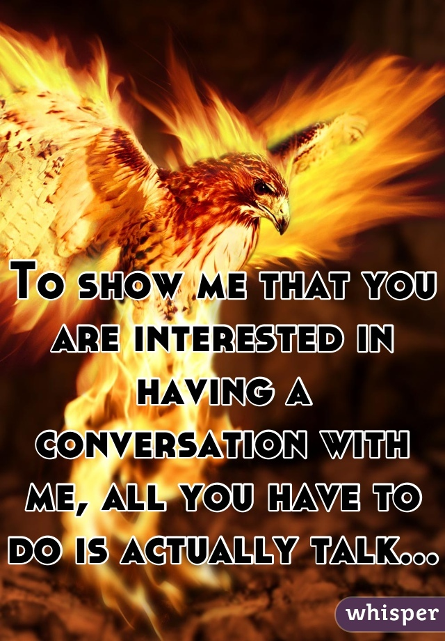To show me that you are interested in having a conversation with me, all you have to do is actually talk...