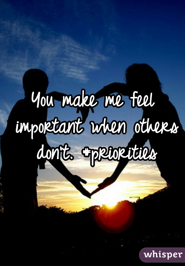 You make me feel important when others don't. #priorities