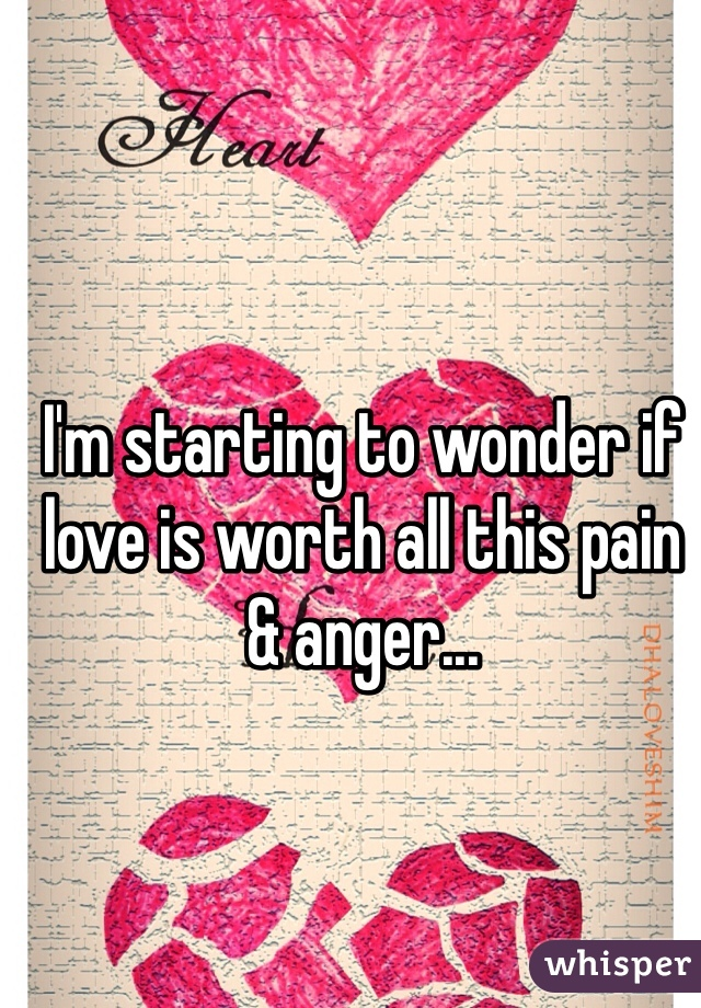 I'm starting to wonder if love is worth all this pain & anger...