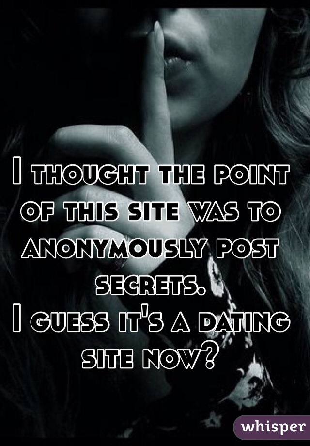 I thought the point of this site was to anonymously post secrets. I guess it's a dating site now?