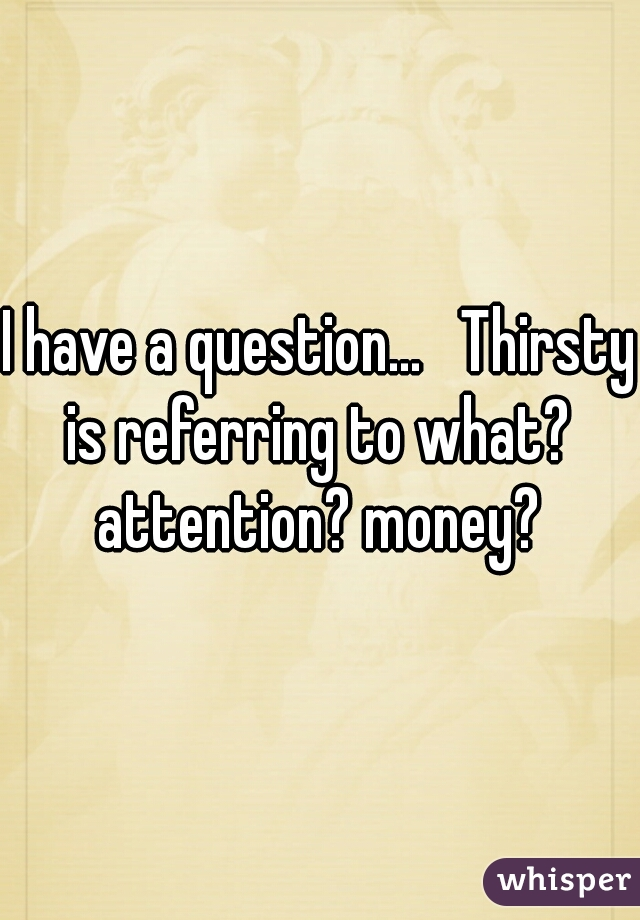I have a question...   Thirsty is referring to what?  attention? money?