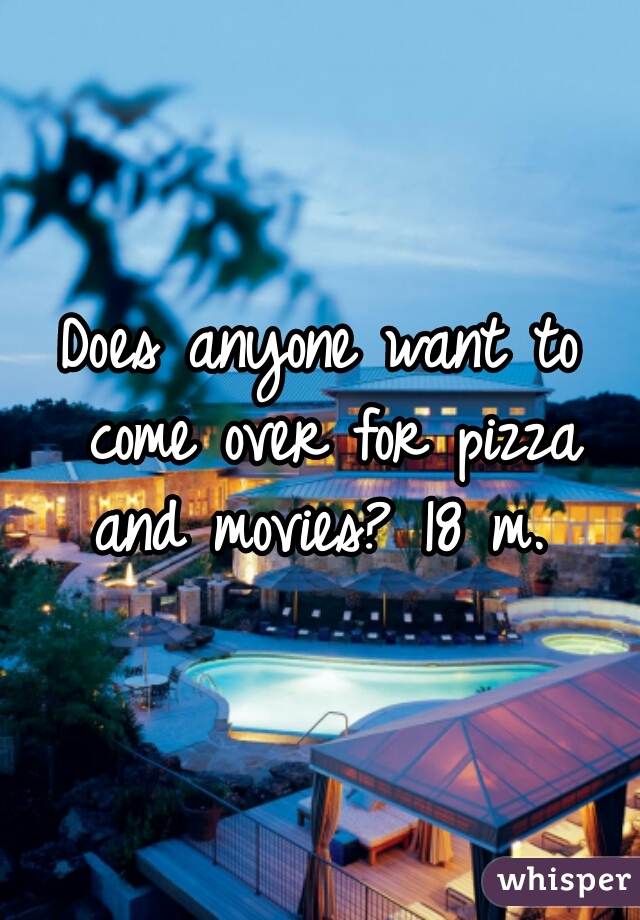 Does anyone want to come over for pizza and movies? 18 m.